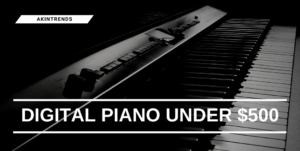 Digital Piano Under $500